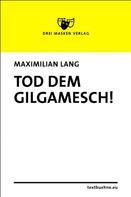 Maximilian Lang: Tod dem Gilgamesch!