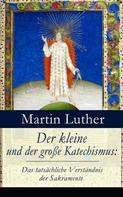 Martin Luther: Der kleine und der große Katechismus: Das tatsächliche Verständnis der Sakramente