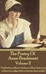 """The Poetry Of Anne Bradstreet. Volume 2 - """"Authority without wisdom is like a heavy ax without an edge, fitter to bruise than polish."""""""