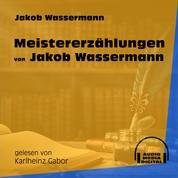 Meistererzählungen von Jakob Wassermann (Ungekürzt)