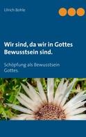 Ulrich Bohle: Wir sind, da wir in Gottes Bewusstsein sind.