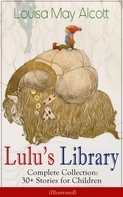 Louisa May Alcott: Lulu's Library - Complete Collection: 30+ Stories for Children (Illustrated)