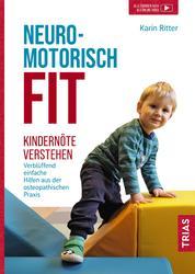 Neuromotorisch fit - Kindernöte verstehen: Verblüffend einfache Hilfen aus der osteopathischen Praxis