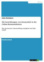 Die Auswirkungen von Anonymität in der Online-Kommunikation - Wie das Internet Cybermobbing ermöglicht und Nähe schafft
