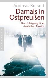 Damals in Ostpreußen - Der Untergang einer deutschen Provinz