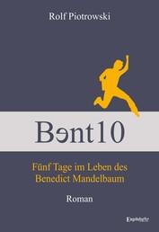 Bɘnt10 - Fünf Tage im Leben des Benedict Mandelbaum - Roman