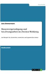Massenvergewaltigung und Sex-Zwangsarbeit im Zweiten Weltkrieg - Am Beispiel der deutschen, russischen und japanischen Armee