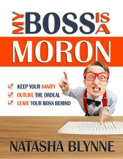 My Boss Is A Moron - Keep Your Sanity, Outlive The Ordeal, Leave Your Boss Behind
