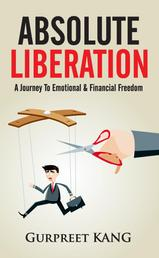 Absolute Liberation - A Journey to Emotional and Financial Freedom