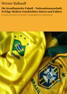 Werner Balhauff: Die brasilianische Fußball - Nationalmannschaft. Erfolge, Mythen, Geschichten, Daten und Fakten