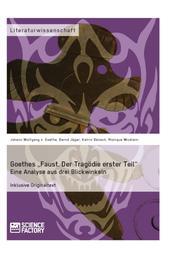 """Goethes """"Faust. Der Tragödie erster Teil"""". Eine Analyse aus drei Blickwinkeln"""