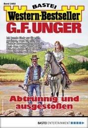 G. F. Unger Western-Bestseller 2462 - Western - Abtrünnig und ausgestoßen