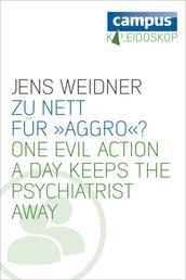 Zu nett für »Aggro«? - One evil action a day keeps the psychiatrist away