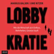 Lobbykratie - Wie die Wirtschaft sich Einfluss, Mehrheit, Gesetze kauft