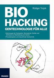 Biohacking - Gentechnologie für alle: Biomaterial, Geräte und Software zur Bearbeitung von Genen