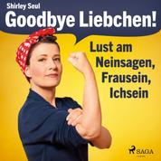 Goodbye Liebchen! - Lust am Neinsagen, Frausein, Ichsein (Ungekürzt)