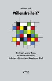 Willensfreiheit ? - Ein theologischer Essay zu Schuld und Sünde, Selbstgerechtigkeit und Skeptischer Ethik