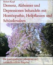 Demenz, Alzheimer und Depressionen behandeln mit Homöopathie, Heilpflanzen und Schüsslersalzen - Ein homöopathischer, pflanzlicher und naturheilkundlicher Ratgeber