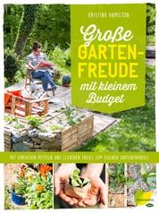 Große Gartenfreude mit kleinem Budget - Mit einfachen Mitteln und cleveren Tricks zum eigenen Gartenparadies