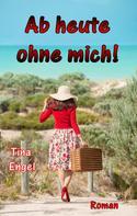 Tina Engel: Ab heute ohne mich ★★★★★
