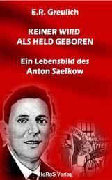 Keiner wird als Held geboren - Ein Lebensbild des Anton Saefkow