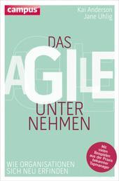 Das agile Unternehmen - Wie Organisationen sich neu erfinden. Mit vielen Beispielen aus der Praxis bekannter Topmanager
