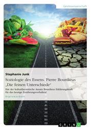"""Soziologie des Essens. Pierre Bourdieus """"Die feinen Unterschiede"""" - Hat der kulturtheoretische Ansatz Bourdieus Erklärungskraft für das heutige Ernährungsverhalten?"""