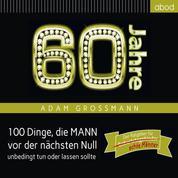60 Jahre: 100 Dinge, die MANN vor der nächsten Null unbedingt tun oder lassen sollte - Der Ratgeber für Geburtstagskinder/echte Männer