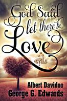 """George G. Edwards: God said... """"Let there be Love"""""""
