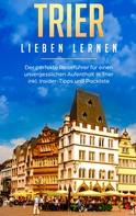 Melissa Hellinger: Trier lieben lernen: Der perfekte Reiseführer für einen unvergesslichen Aufenthalt in Trier inkl. Insider-Tipps und Packliste