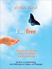 I'm free! - Erkenne, wer Du bist, indem Du ablegst, was Du nicht bist! - Ein Buch zur Selbstfindung durch Befreiung von Ängsten und Prägungen