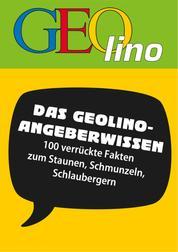 GEOlino - Angeberwissen - 100 verrückte Fakten zum Staunen, Schmunzeln, Schlaubergern