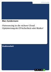 Outsourcing in die sichere Cloud. Optimierung der IT-Sicherheit oder Risiko?