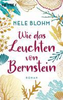 Nele Blohm: Wie das Leuchten von Bernstein