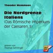 Die Nordgrenze Italiens - Das Römische Imperium der Caesaren, Band 1 (Ungekürzt)