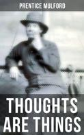 Prentice Mulford: THOUGHTS ARE THINGS