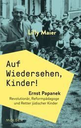 Auf Wiedersehen, Kinder! - Ernst Papanek. Revolutionär, Reformpädagoge und Retter jüdischer Kinder