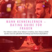 Mann Kennenlernen - Dating Guide für Frauen - Was Männer wollen: lerne Männer verstehen, einen Mann verliebt machen und eine glückliche Beziehung und Partnerschaft führen