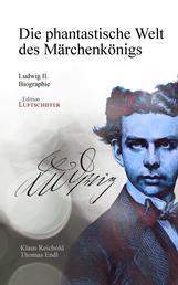 Die phantastische Welt des Märchenkönigs - Ludwig II. - Biographie