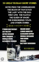 50 Great Russian Short Stories. Illustrated - Notes from the Underground, The Death of Ivan Ilyich, The Lady with the Dog, First Love, The Mantle, The Queen of Spades, The Embroidered Towel and others stories