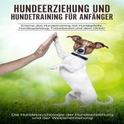 Hundeerziehung und Hundetraining für Anfänger - Erlerne das Hundetraining mit Hundepfeife, Hundespielzeug, Futterbeutel und dem Clicker: Die Hundepsychologie der Hundeerziehung und der Welpenerziehung