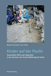 Kinder auf der Flucht - Humanitäre Hilfe und Integration in der Schweiz vom Ersten Weltkrieg bis heute