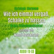 Wie ich einmal vergaß, Schalke zu hassen - Wahre Fußballgeschichten (Ungekürzt)