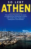 Meike Blumberg: So lebt Athen: Der perfekte Reiseführer für einen unvergesslichen Aufenthalt in Athen inkl. Insider-Tipps, Tipps zum Geldsparen und Packliste