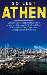So lebt Athen: Der perfekte Reiseführer für einen unvergesslichen Aufenthalt in Athen inkl. Insider-Tipps, Tipps zum Geldsparen und Packliste