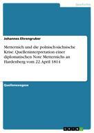 Johannes Ehrengruber: Metternich und die polnisch-sächsische Krise. Quelleninterpretation einer diplomatischen Note Metternichs an Hardenberg vom 22. April 1814