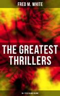 Fred M. White: The Greatest Thrillers of Fred M. White (90+ Titles in One Volume)