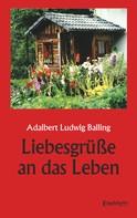 Adalbert Ludwig Balling: Liebesgrüße an das Leben