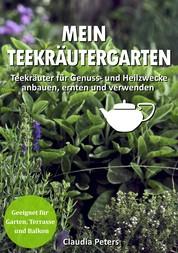Mein Teekräutergarten - Teekräuter für Genuss- und Heilzwecke anbauen, ernten und verwenden. Geeignet für Garten, Terrasse und Balkon