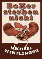 Michael Wintlinger: Boxer sterben nicht
